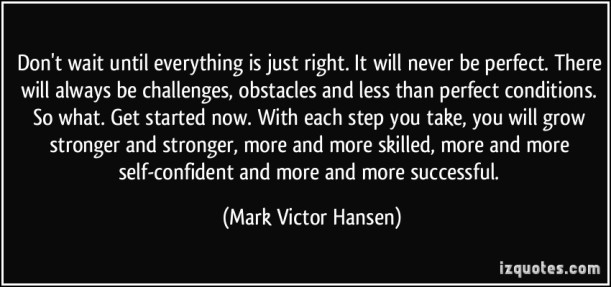 quote-don-t-wait-until-everything-is-just-right-it-will-never-be-perfect-there-will-always-be-mark-victor-hansen-343856